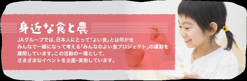 身近な食と農JAグループでは、日本人にとって「よい食」とは何かをみんなで一緒になって考える「みんなの良い食プロジェクト」の運動を展開しています。その活動の一環として、様々なイベントを企画・実施しています。